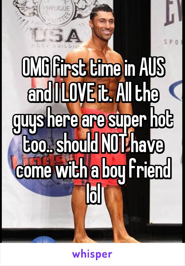 OMG first time in AUS and I LOVE it. All the guys here are super hot too.. should NOT have come with a boy friend lol