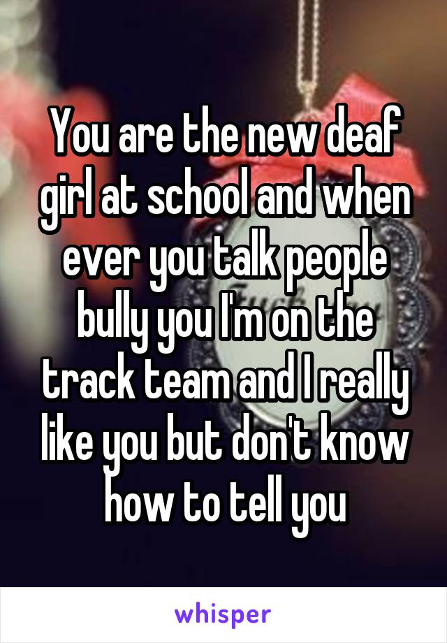 You are the new deaf girl at school and when ever you talk people bully you I'm on the track team and I really like you but don't know how to tell you