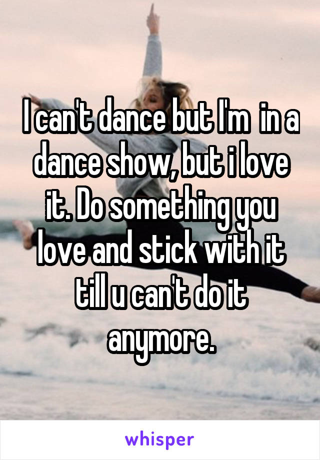 I can't dance but I'm  in a dance show, but i love it. Do something you love and stick with it till u can't do it anymore.