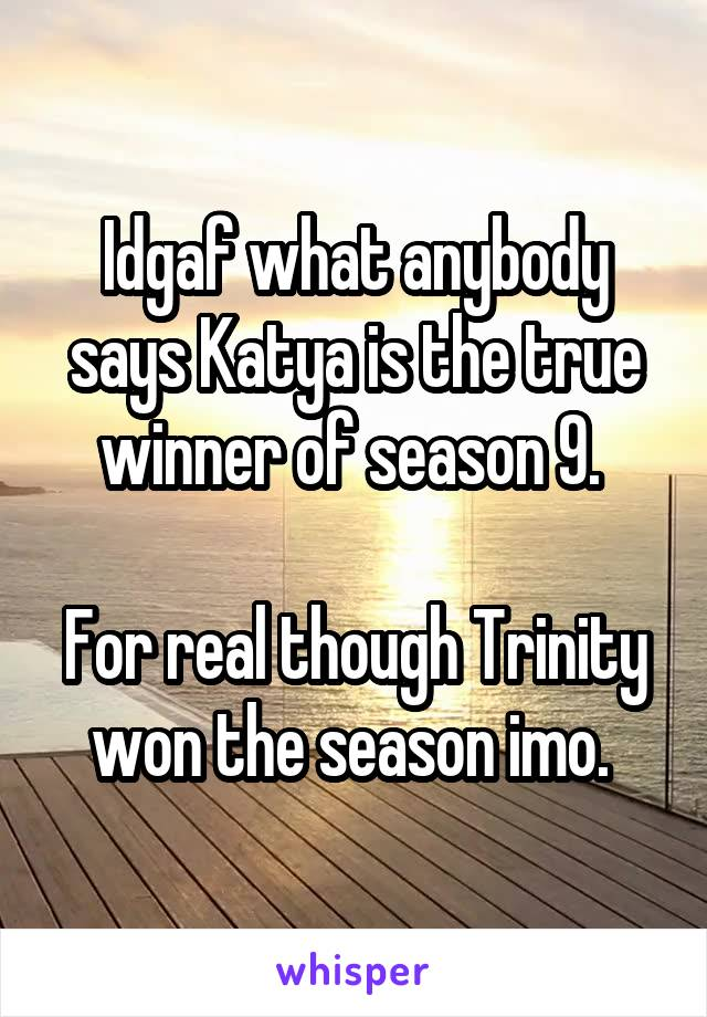 Idgaf what anybody says Katya is the true winner of season 9.   For real though Trinity won the season imo.