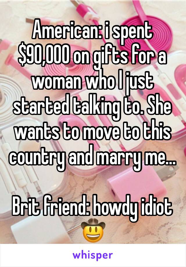 American: i spent $90,000 on gifts for a woman who I just started talking to. She wants to move to this country and marry me...  Brit friend: howdy idiot 🤠