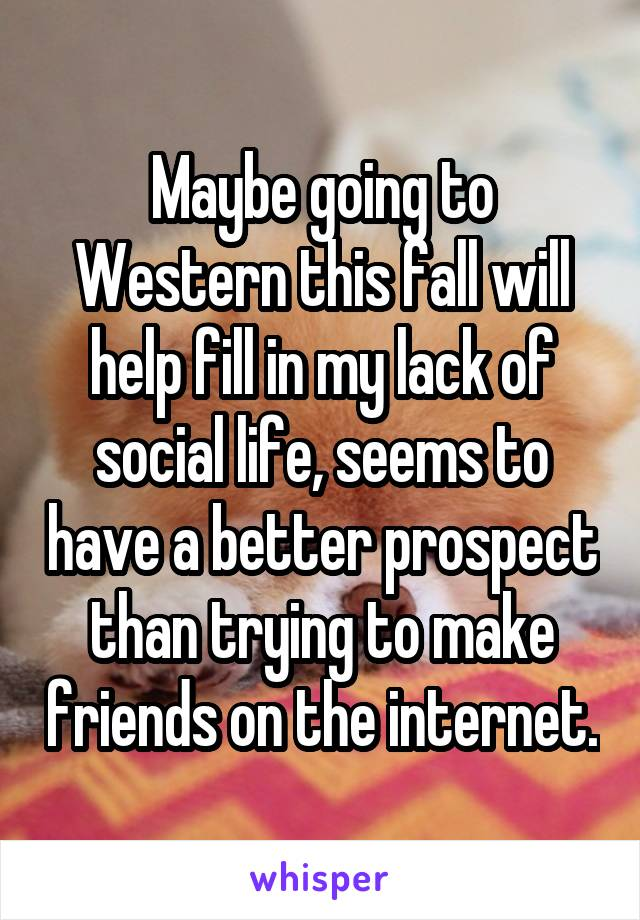 Maybe going to Western this fall will help fill in my lack of social life, seems to have a better prospect than trying to make friends on the internet.