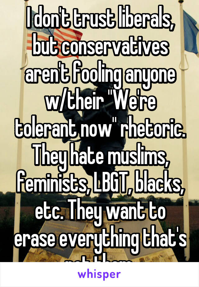 """I don't trust liberals, but conservatives aren't fooling anyone w/their """"We're tolerant now"""" rhetoric. They hate muslims, feminists, LBGT, blacks, etc. They want to erase everything that's not them."""