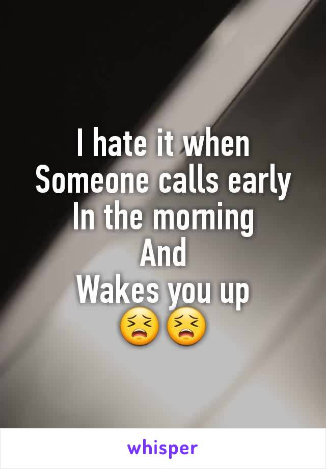 I hate it when Someone calls early In the morning And Wakes you up 😣😣