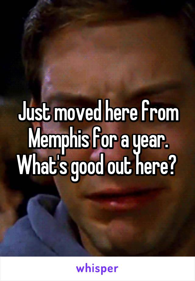 Just moved here from Memphis for a year. What's good out here?