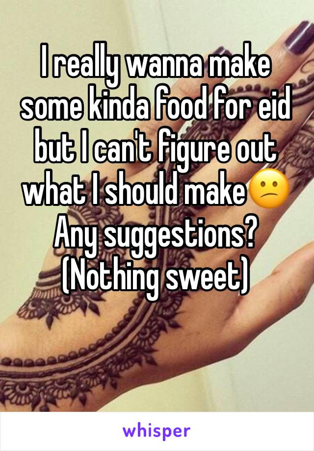 I really wanna make some kinda food for eid but I can't figure out what I should make😕 Any suggestions? (Nothing sweet)
