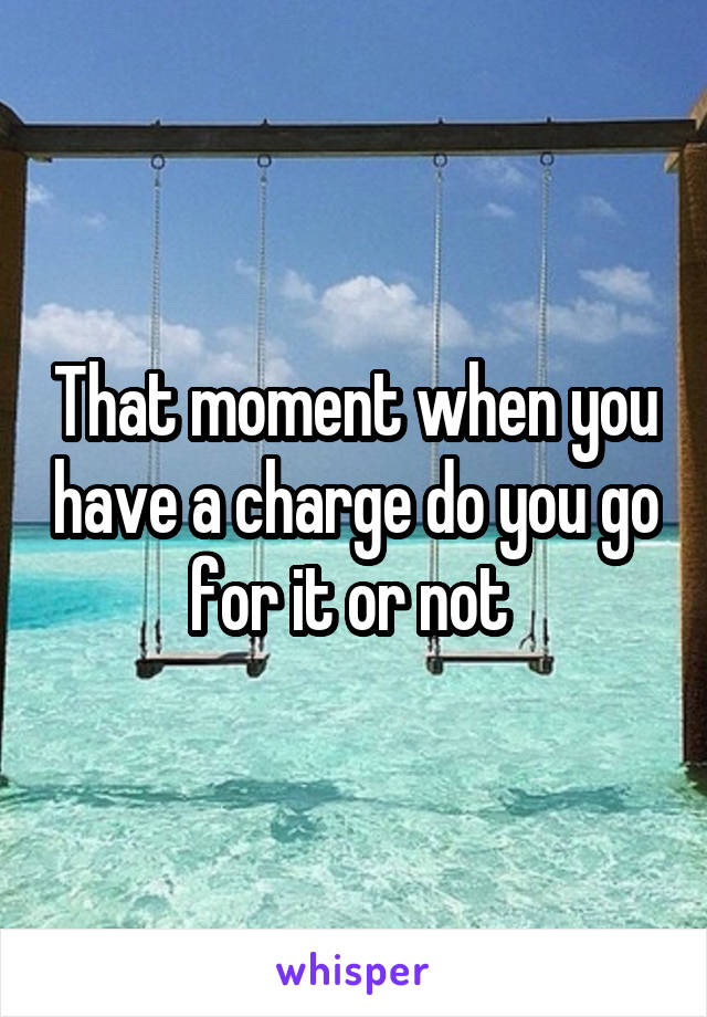 That moment when you have a charge do you go for it or not
