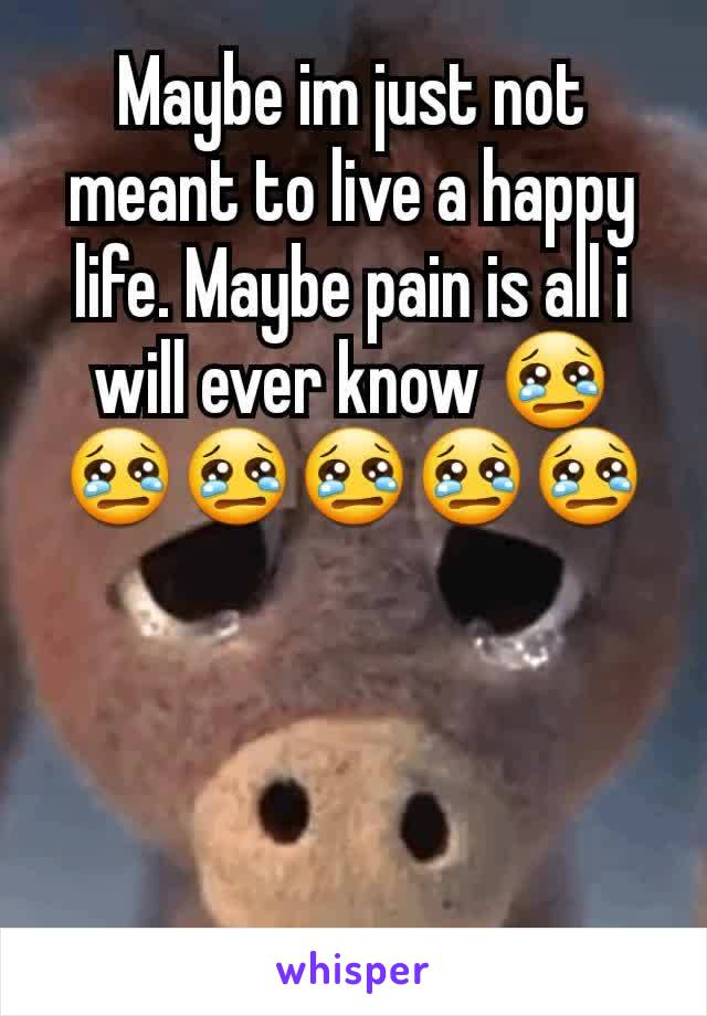 Maybe im just not meant to live a happy life. Maybe pain is all i will ever know 😢😢😢😢😢😢