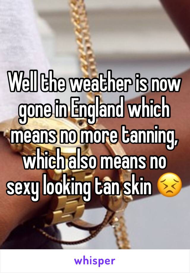 Well the weather is now gone in England which means no more tanning, which also means no sexy looking tan skin 😣