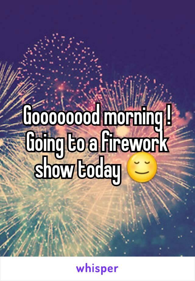Goooooood morning ! Going to a firework show today 😌