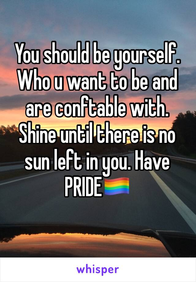 You should be yourself. Who u want to be and are conftable with. Shine until there is no sun left in you. Have PRIDE🏳️🌈