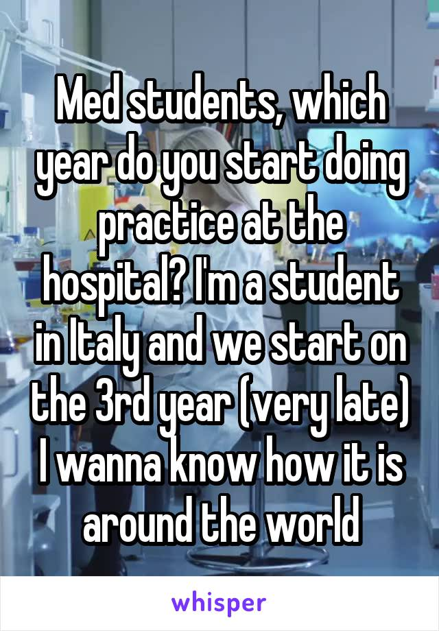 Med students, which year do you start doing practice at the hospital? I'm a student in Italy and we start on the 3rd year (very late) I wanna know how it is around the world