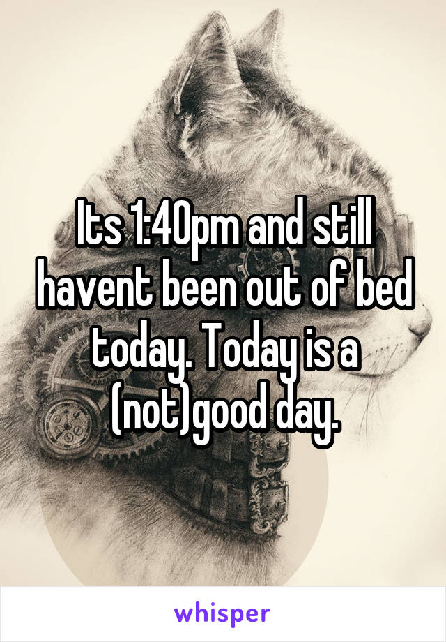 Its 1:40pm and still havent been out of bed today. Today is a (not)good day.