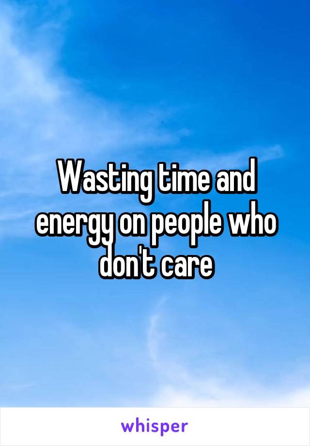 Wasting time and energy on people who don't care