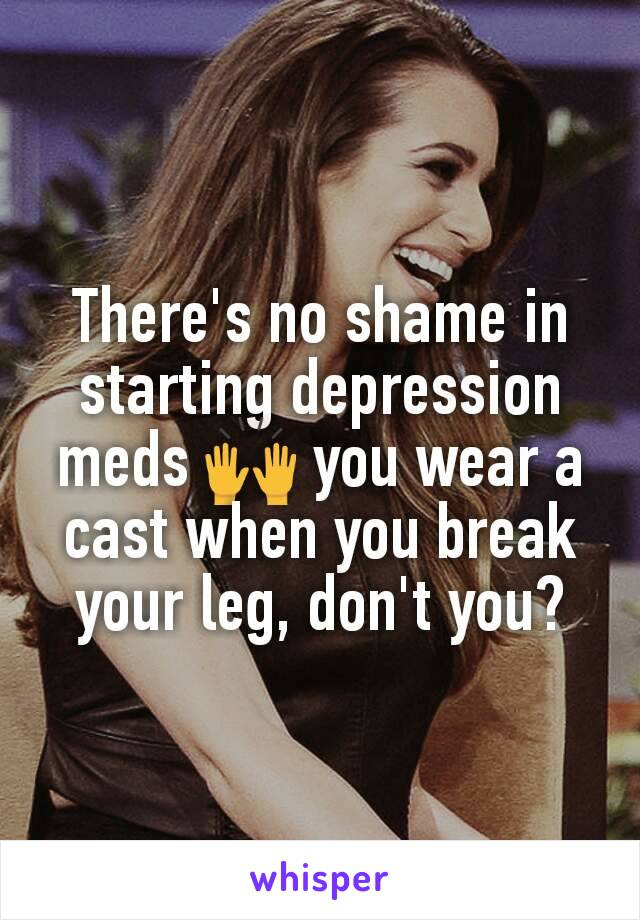 There's no shame in starting depression meds 🙌 you wear a cast when you break your leg, don't you?