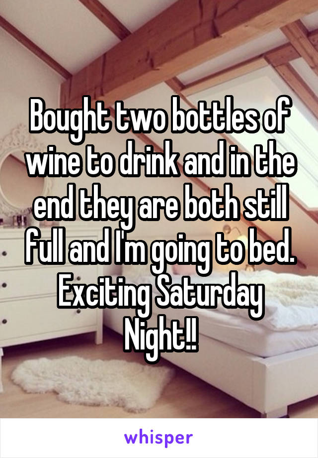 Bought two bottles of wine to drink and in the end they are both still full and I'm going to bed. Exciting Saturday Night!!
