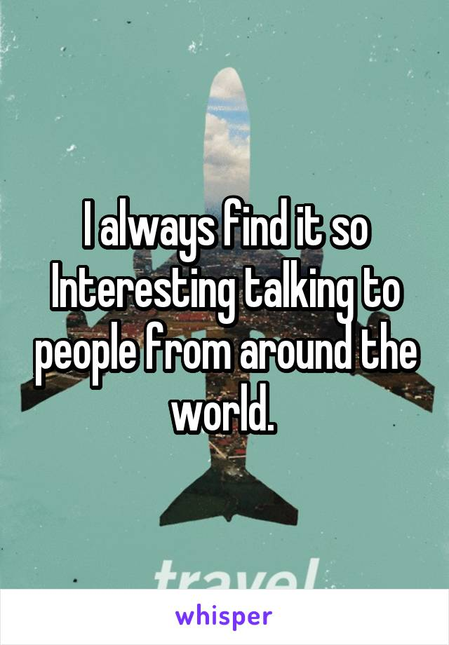 I always find it so Interesting talking to people from around the world.