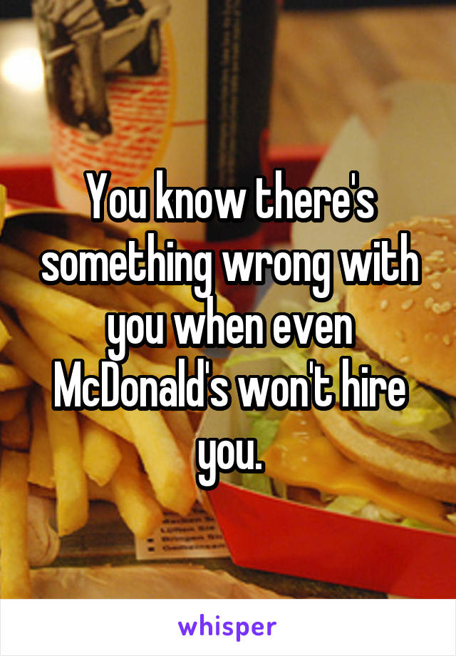 You know there's something wrong with you when even McDonald's won't hire you.