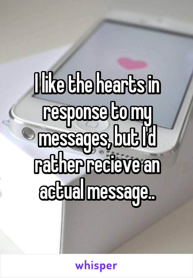 I like the hearts in response to my messages, but I'd rather recieve an actual message..
