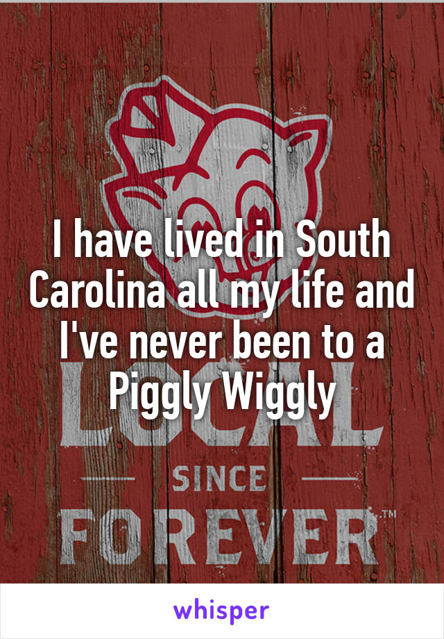 I have lived in South Carolina all my life and I've never been to a Piggly Wiggly
