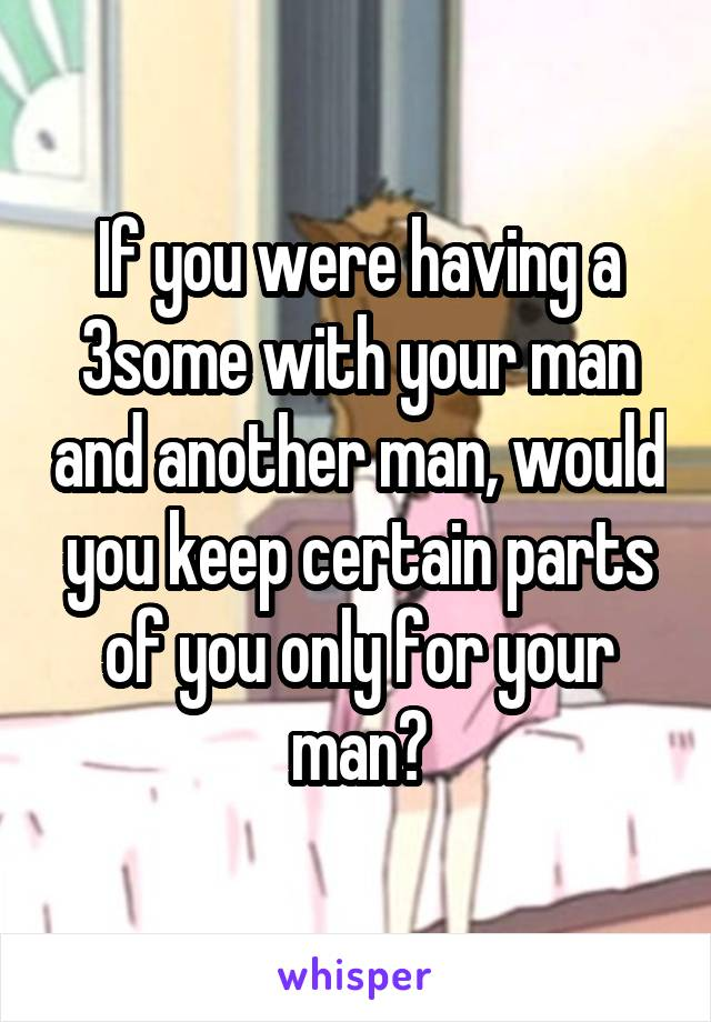 If you were having a 3some with your man and another man, would you keep certain parts of you only for your man?