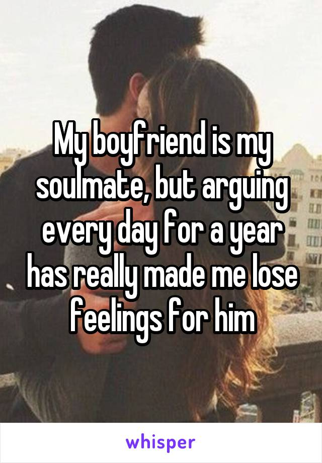 My boyfriend is my soulmate, but arguing every day for a year has really made me lose feelings for him