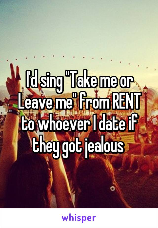 """I'd sing """"Take me or Leave me"""" from RENT to whoever I date if they got jealous"""