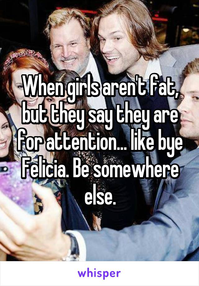 When girls aren't fat, but they say they are for attention... like bye Felicia. Be somewhere else.