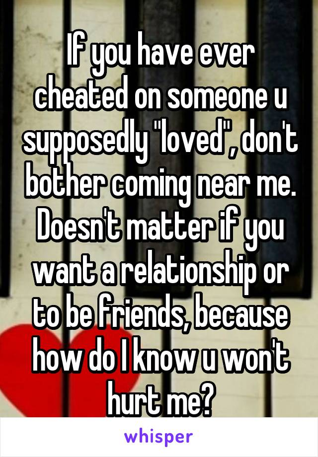 """If you have ever cheated on someone u supposedly """"loved"""", don't bother coming near me. Doesn't matter if you want a relationship or to be friends, because how do I know u won't hurt me?"""