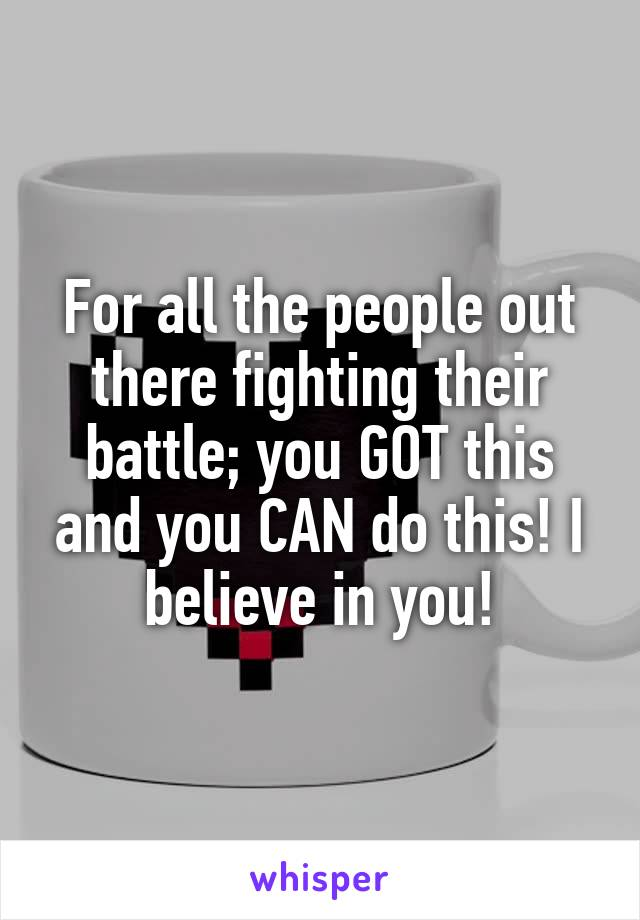 For all the people out there fighting their battle; you GOT this and you CAN do this! I believe in you!