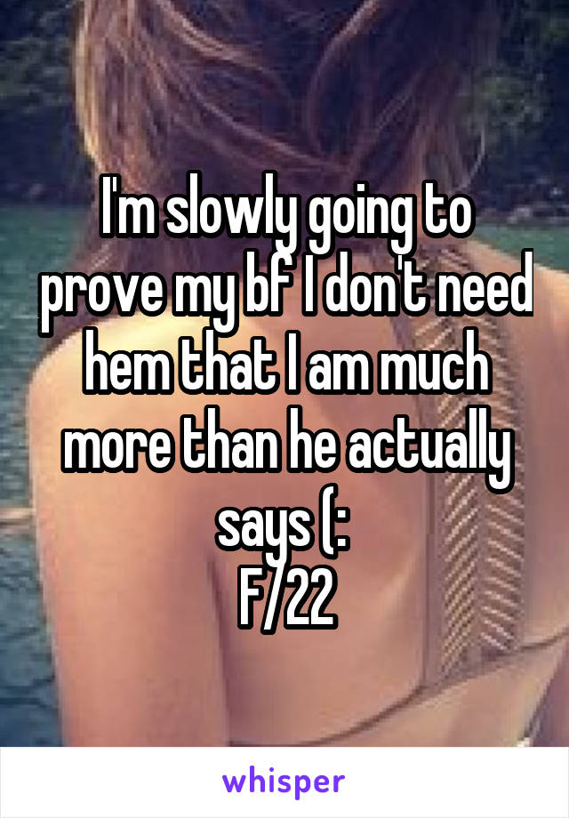 I'm slowly going to prove my bf I don't need hem that I am much more than he actually says (:  F/22