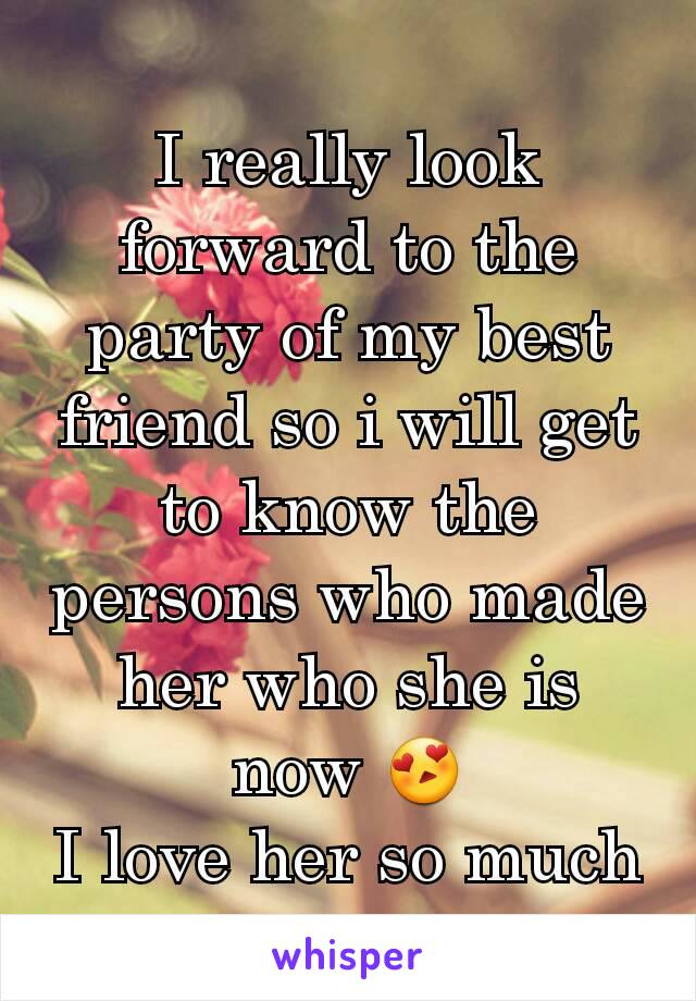 I really look forward to the party of my best friend so i will get to know the persons who made her who she is now 😍 I love her so much