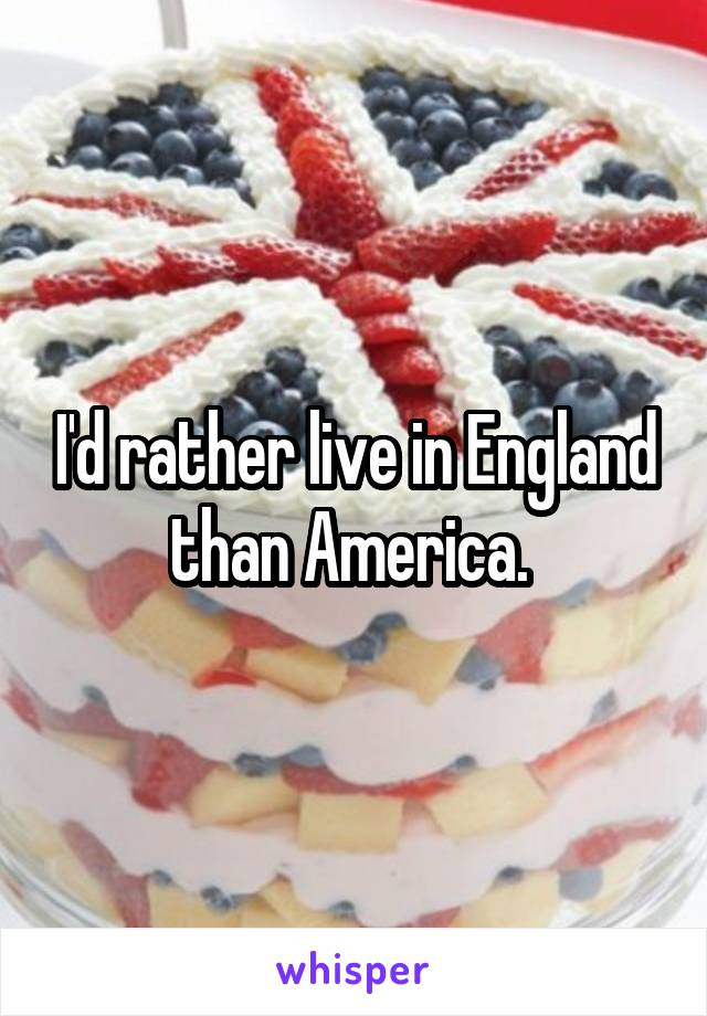 I'd rather live in England than America.