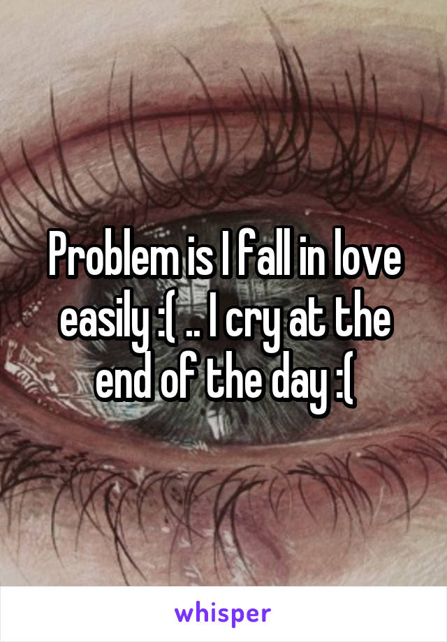 Problem is I fall in love easily :( .. I cry at the end of the day :(