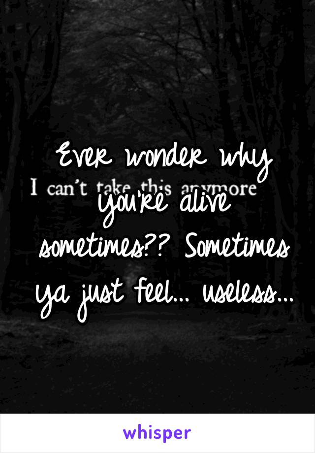 Ever wonder why you're alive sometimes?? Sometimes ya just feel... useless...