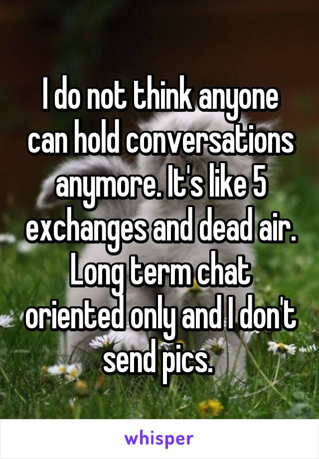 I do not think anyone can hold conversations anymore. It's like 5 exchanges and dead air. Long term chat oriented only and I don't send pics.