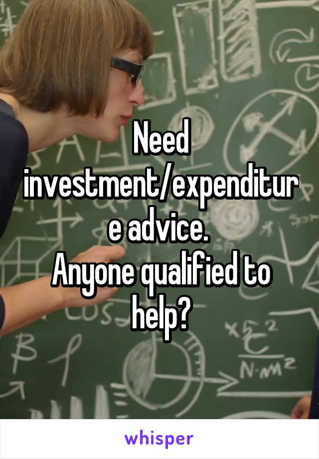 Need investment/expenditure advice.  Anyone qualified to help?