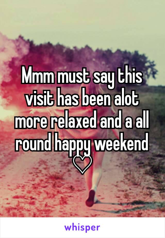 Mmm must say this visit has been alot more relaxed and a all round happy weekend ♡
