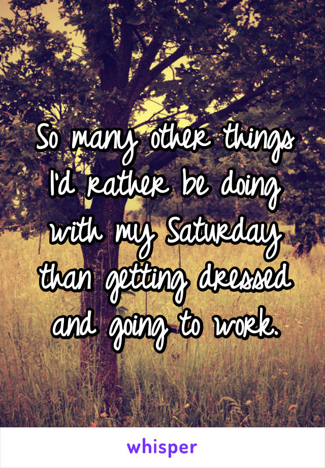 So many other things I'd rather be doing with my Saturday than getting dressed and going to work.