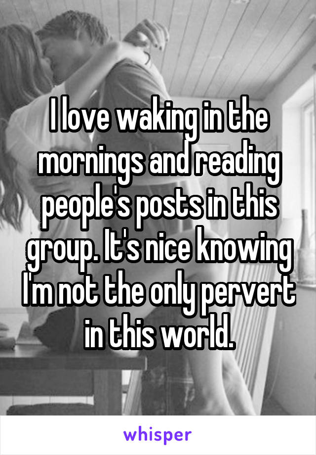 I love waking in the mornings and reading people's posts in this group. It's nice knowing I'm not the only pervert in this world.