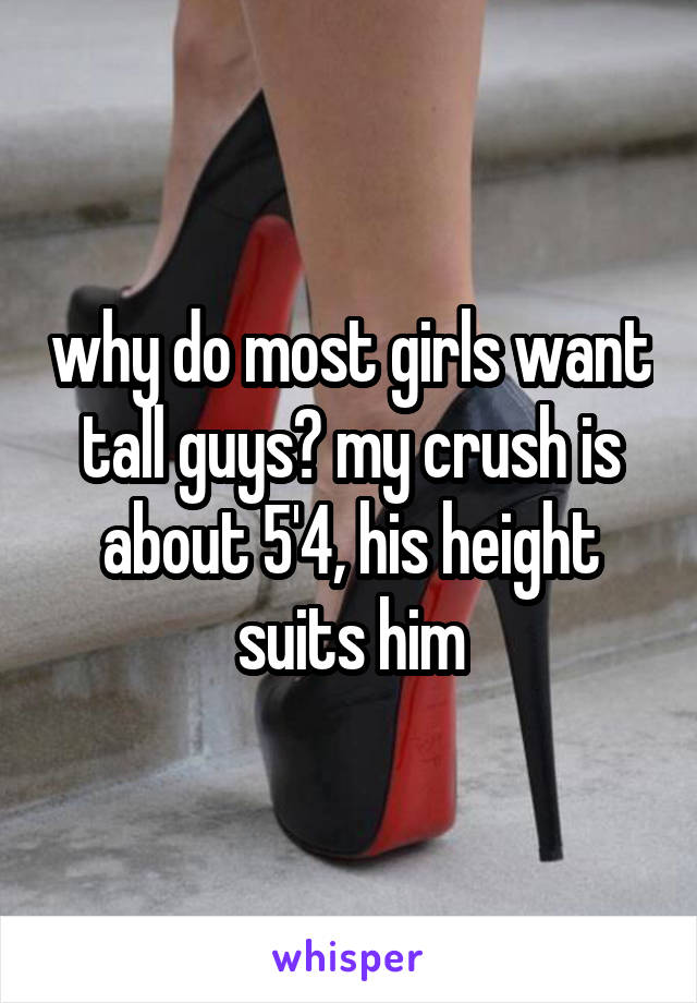 why do most girls want tall guys? my crush is about 5'4, his height suits him