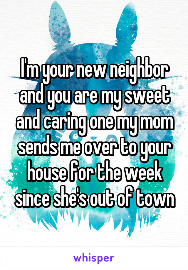 I'm your new neighbor and you are my sweet and caring one my mom sends me over to your house for the week since she's out of town