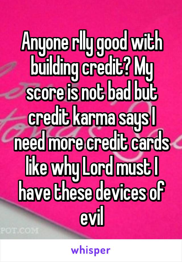 Anyone rlly good with building credit? My score is not bad but credit karma says I need more credit cards like why Lord must I have these devices of evil