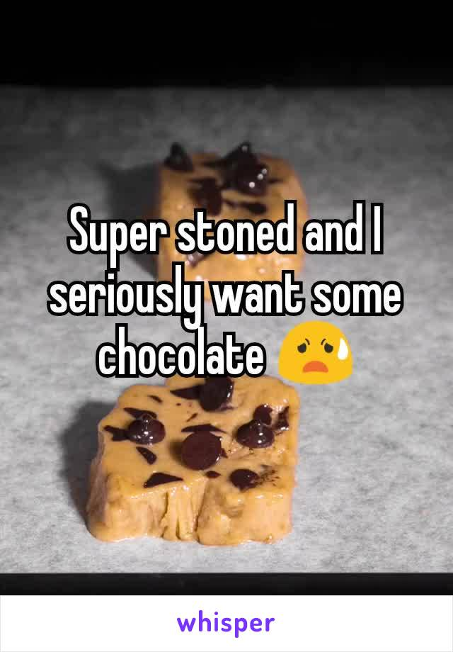 Super stoned and I seriously want some chocolate 😧
