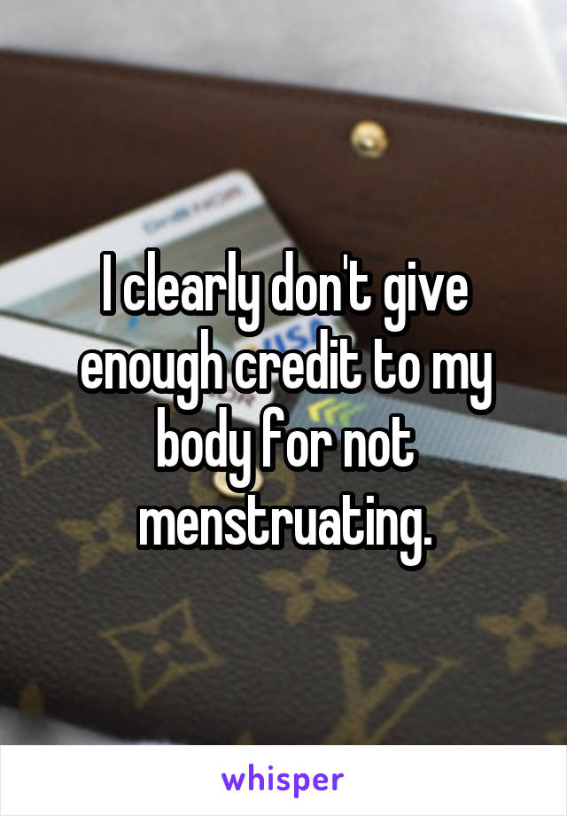 I clearly don't give enough credit to my body for not menstruating.
