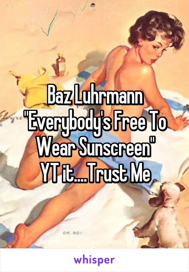 "Baz Luhrmann ""Everybody's Free To Wear Sunscreen"" YT it....Trust Me"