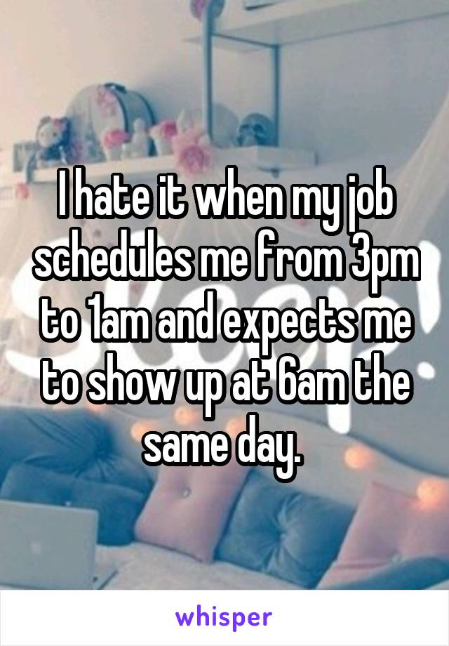 I hate it when my job schedules me from 3pm to 1am and expects me to show up at 6am the same day.
