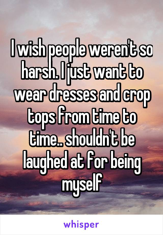 I wish people weren't so harsh. I just want to wear dresses and crop tops from time to time.. shouldn't be laughed at for being myself