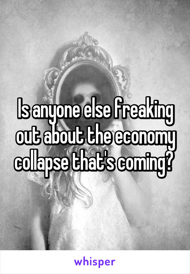 Is anyone else freaking out about the economy collapse that's coming?