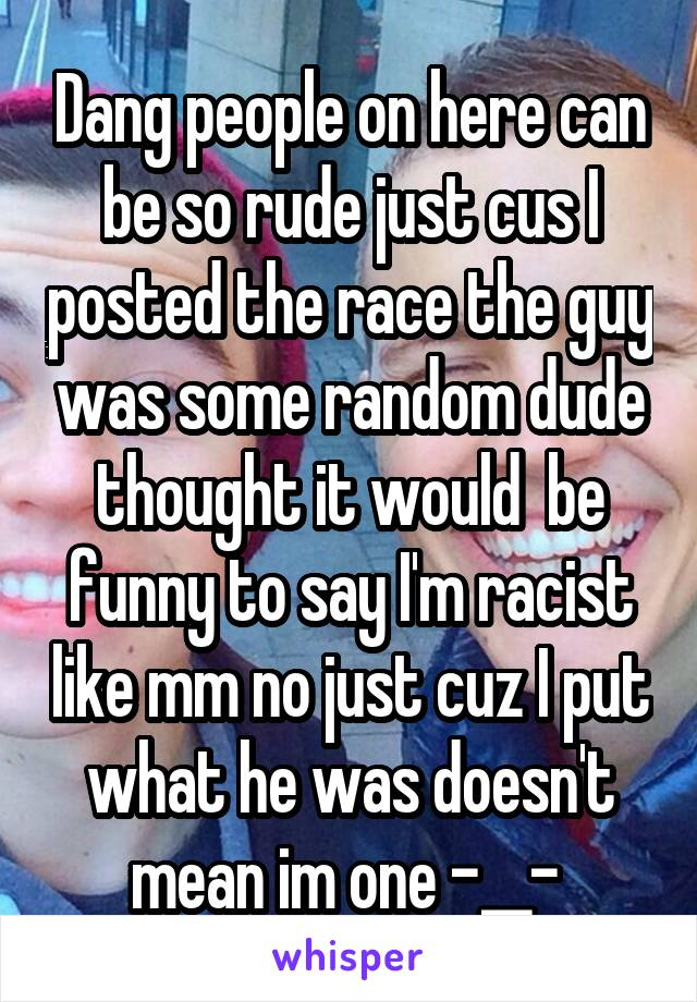 Dang people on here can be so rude just cus I posted the race the guy was some random dude thought it would  be funny to say I'm racist like mm no just cuz I put what he was doesn't mean im one -__-